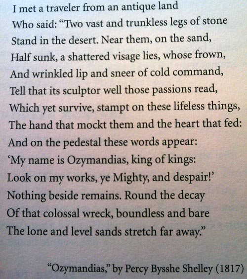 Ozymandias by Percy Bysshe Shelley - I met a traveller from an antique land, Who said: Two vast and trunkless legs of stone, Stand in the desert. Near them on the sand, Half sunk, a shatter'd visage lies, whose frown And wrinkled lip and sneer of cold command Tell that its sculptor well those passions read Which yet survive, stamp'd on these lifeless things, The hand that mock'd them and the heart that fed. And on the pedestal these words appear: 